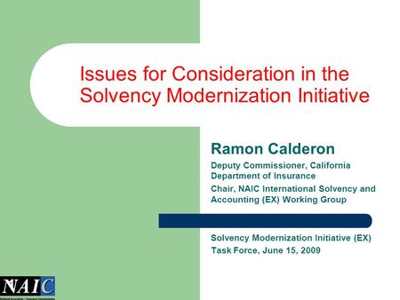 1 Issues for Consideration in the Solvency Modernization Initiative Ramon Calderon Deputy Commissioner, California Department of Insurance Chair, NAIC.
