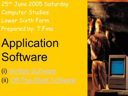 Application Software (i) Written SoftwareWritten Software (ii) Off-The-Shelf SoftwareOff-The-Shelf Software 25 th June 2005 Saturday Computer Studies Lower.