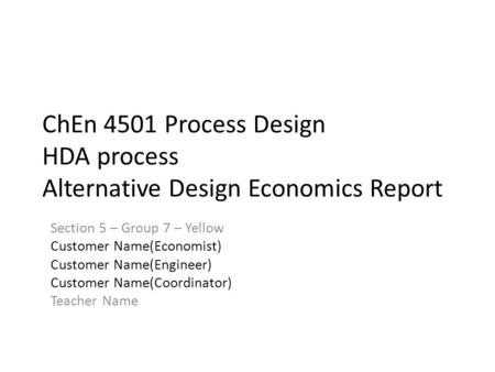 ChEn 4501 Process Design HDA process Alternative Design Economics Report Section 5 – Group 7 – Yellow Customer Name(Economist) Customer Name(Engineer)