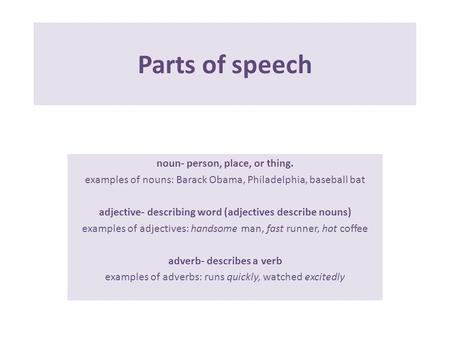 Parts of speech noun- person, place, or thing. examples of nouns: Barack Obama, Philadelphia, baseball bat adjective- describing word (adjectives describe.