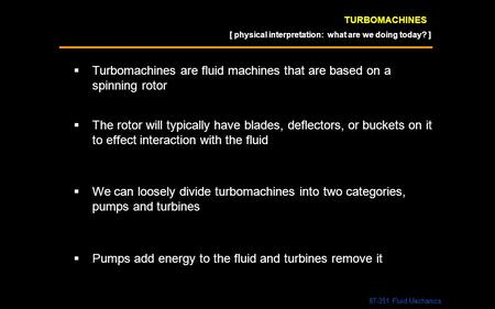TURBOMACHINES  Turbomachines are fluid machines that are based on a spinning rotor 87-351 Fluid Mechanics  The rotor will typically have blades, deflectors,