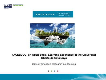 FACEBUOC, an Open Social Learning experience at the Universitat Oberta de Catalunya Carles Fernandez, Research in e-learning.
