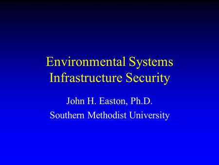 Environmental Systems Infrastructure Security John H. Easton, Ph.D. Southern Methodist University.