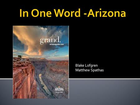 Blake Lofgren Matthew Spathas.  The Arizona Office of Tourism (AOT) developed the campaign:  In One Word - Arizona (In One Word Arizona)In One Word.