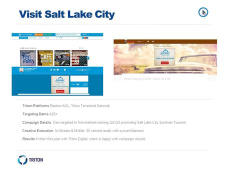 Visit Salt Lake City Triton Platforms Slacker/AOL, Triton Terrestrial Network Targeting Demo A25+ Campaign Details Geo-targeted to five markets running.