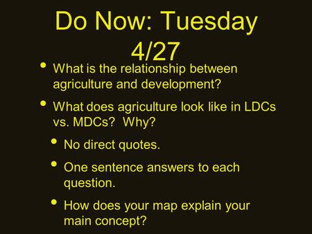 Do Now: Tuesday 4/27 What is the relationship between agriculture and development? What does agriculture look like in LDCs vs. MDCs? Why? No direct quotes.