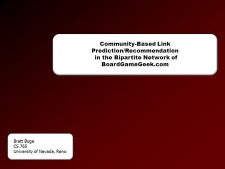 Community-Based Link Prediction/Recommendation in the Bipartite Network of BoardGameGeek.com Brett Boge CS 765 University of Nevada, Reno.