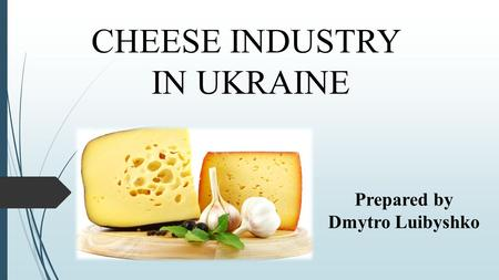CHEESE INDUSTRY IN UKRAINE Prepared by Dmytro Luibyshko.