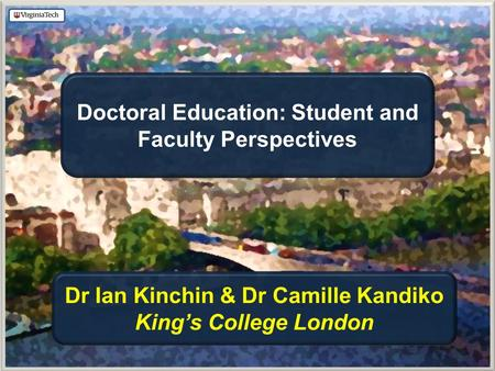 Doctoral Education: Student and Faculty Perspectives Dr Ian Kinchin & Dr Camille Kandiko King's College London.