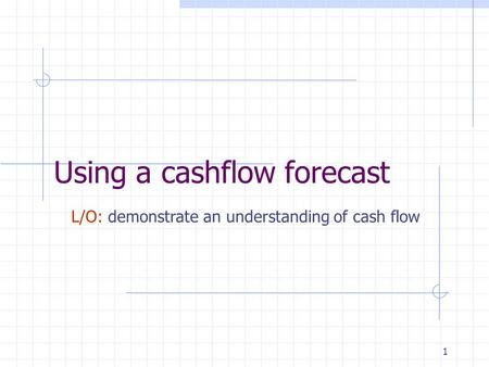 1 Using a cashflow forecast L/O: demonstrate an understanding of cash flow.