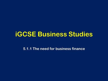 IGCSE Business Studies 5.1.1 The need for business finance.