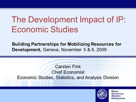 The Development Impact of IP: Economic Studies Building Partnerships for Mobilizing Resources for Development, Geneva, November 5 & 6, 2009 Carsten Fink.