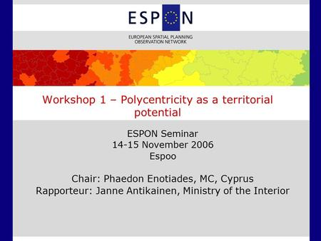 ESPON Seminar 14-15 November 2006 Espoo Chair: Phaedon Enotiades, MC, Cyprus Rapporteur: Janne Antikainen, Ministry of the Interior Workshop 1 – Polycentricity.