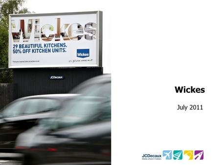 Wickes July 2011. Key Campaign information Environment/Panels Key Campaign Objectives Other Media 109 Roadside 48 Sheets Drive Wickes brand awareness,