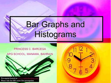 Bar Graphs and Histograms PRINCESS C. BARCEGA APG SCHOOL, MANAMA, BAHRAIN Powerpoint hosted on www.worldofteaching.comwww.worldofteaching.com Please visit.
