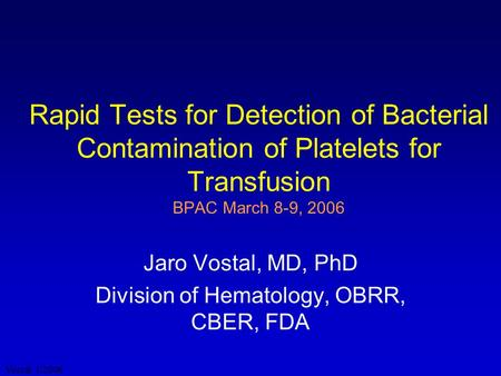 Vostal 1/2006 Rapid Tests for Detection of Bacterial Contamination of Platelets for Transfusion BPAC March 8-9, 2006 Jaro Vostal, MD, PhD Division of Hematology,