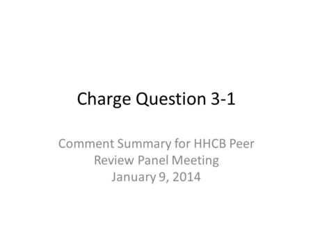 Charge Question 3-1 Comment Summary for HHCB Peer Review Panel Meeting January 9, 2014.