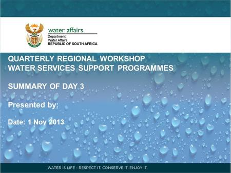 QUARTERLY REGIONAL WORKSHOP WATER SERVICES SUPPORT PROGRAMMES SUMMARY OF DAY 3 Presented by: Date: 1 Nov 2013.