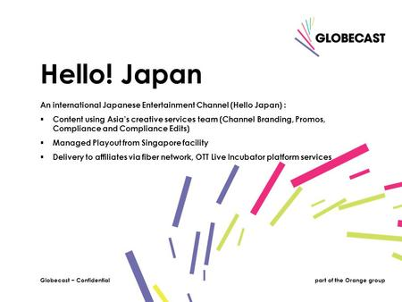 1Globecast − Confidentialpart of the Orange groupGlobecast − Confidential An international Japanese Entertainment Channel (Hello Japan) :  Content using.