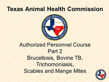 Authorized Personnel Course Part 2 Brucellosis, Bovine TB, Trichomoniasis, Scabies and Mange Mites Texas Animal Health Commission.