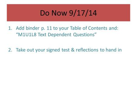 "Do Now 9/17/14 1.Add binder p. 11 to your Table of Contents and: ""M1U1L8 Text Dependent Questions"" 2.Take out your signed test & reflections to hand in."