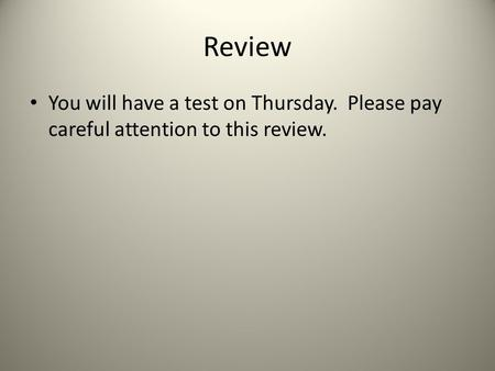 Review You will have a test on Thursday. Please pay careful attention to this review.