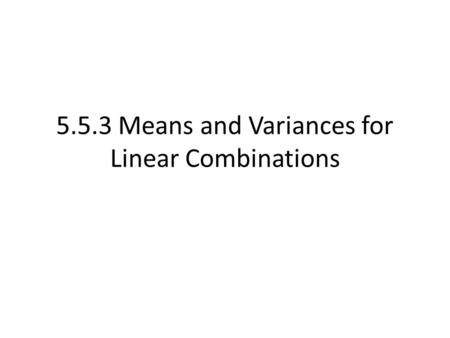 5.5.3 Means and Variances for Linear Combinations.