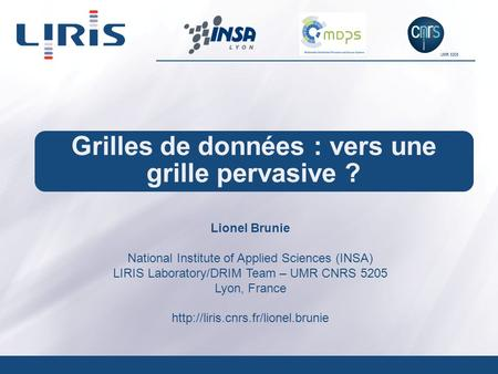UMR 5205 Grilles de données : vers une grille pervasive ? Lionel Brunie National Institute of Applied Sciences (INSA) LIRIS Laboratory/DRIM Team – UMR.