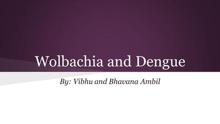 Wolbachia and Dengue By: Vibhu and Bhavana Ambil.