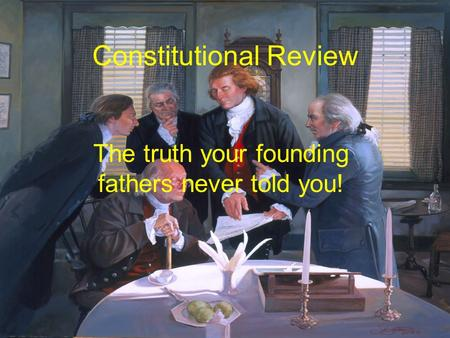 Constitutional Review The truth your founding fathers never told you!