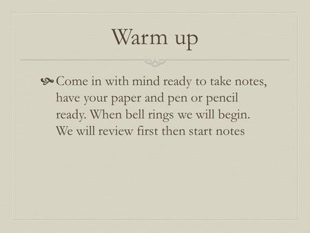 Warm up  Come in with mind ready to take notes, have your paper and pen or pencil ready. When bell rings we will begin. We will review first then start.