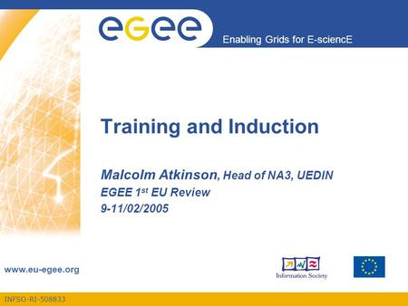 INFSO-RI-508833 Enabling Grids for E-sciencE www.eu-egee.org Training and Induction Malcolm Atkinson, Head of NA3, UEDIN EGEE 1 st EU Review 9-11/02/2005.
