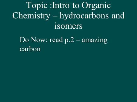 Topic :Intro to Organic Chemistry – hydrocarbons and isomers Do Now: read p.2 – amazing carbon.