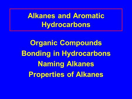 Alkanes and Aromatic Hydrocarbons Organic Compounds Bonding in Hydrocarbons Naming Alkanes Properties of Alkanes.