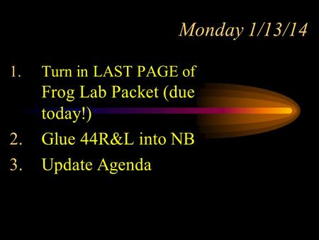Monday 1/13/14 1.Turn in LAST PAGE of Frog Lab Packet (due today!) 2.Glue 44R&L into NB 3.Update Agenda.