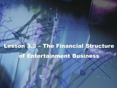 Lesson 3.3 – The Financial Structure of Entertainment Business.