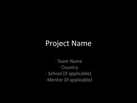 Project Name · Team Name · Country · School (if applicable) · Mentor (if applicable)