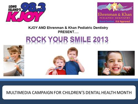 MULTIMEDIA CAMPAIGN FOR CHILDREN'S DENTAL HEALTH MONTH KJOY AND Ehrenman & Khan Pediatric Dentistry PRESENT….