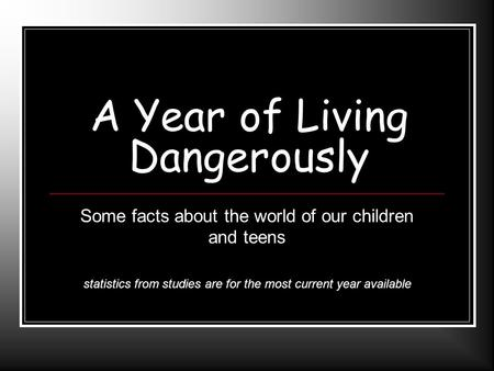 A Year of Living Dangerously Some facts about the world of our children and teens statistics from studies are for the most current year available.