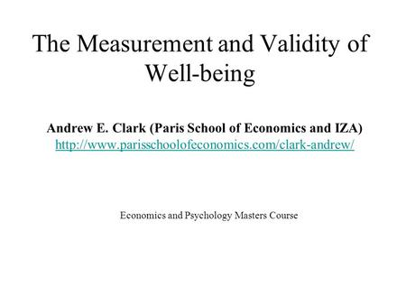 The Measurement and Validity of Well-being Economics and Psychology Masters Course Andrew E. Clark (Paris School of Economics and IZA)