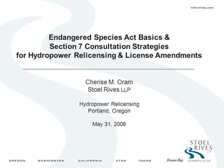 Endangered Species Act Basics & Section 7 Consultation Strategies for Hydropower Relicensing & License Amendments Cherise M. Oram Stoel Rives LLP Hydropower.