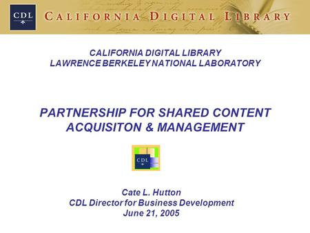 CALIFORNIA DIGITAL LIBRARY LAWRENCE BERKELEY NATIONAL LABORATORY PARTNERSHIP FOR SHARED CONTENT ACQUISITON & MANAGEMENT Cate L. Hutton CDL Director for.