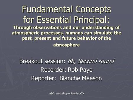 ASCL Workshop— Boulder, CO Fundamental Concepts for Essential Principal: Through observations and our understanding of atmospheric processes, humans can.