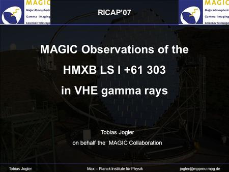 Tobias Jogler Max – Planck Institute für Physik MAGIC Observations of the HMXB LS I +61 303 in VHE gamma rays Tobias Jogler on behalf.