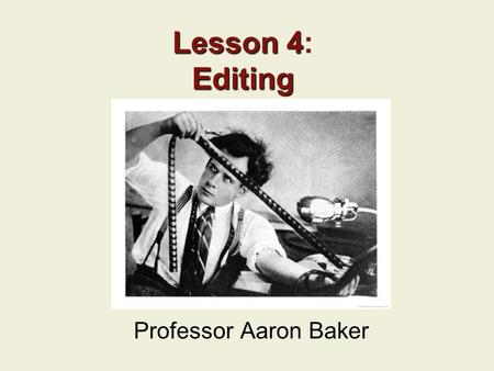 Lesson 4: Editing Professor Aaron Baker.