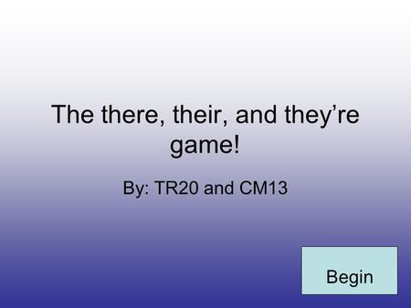 The there, their, and they're game! By: TR20 and CM13 Begin.