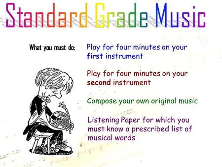 What you must do: Play for four minutes on your first instrument Play for four minutes on your second instrument Compose your own original music Listening.