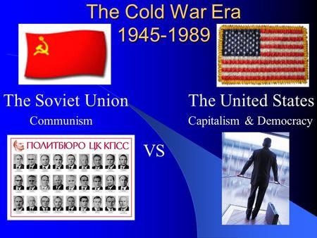 The Cold War Era 1945-1989 The Soviet Union Communism VS The United States Capitalism & Democracy.