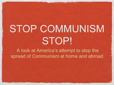 STOP COMMUNISM STOP! A look at America's attempt to stop the spread of Communism at home and abroad.