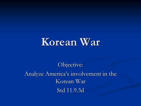 Korean War Objective: Analyze America's involvement in the Korean War Std 11.9.3d.